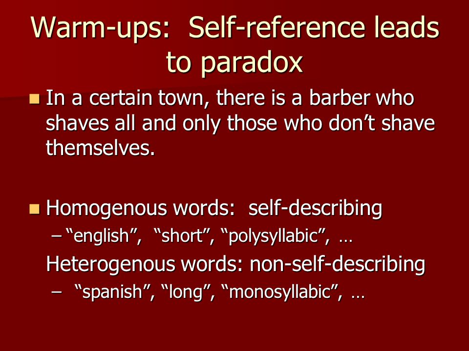 Warm-ups: Self-reference leads to paradox In a certain town, there is a barber who shaves all and only those who don't shave themselves.