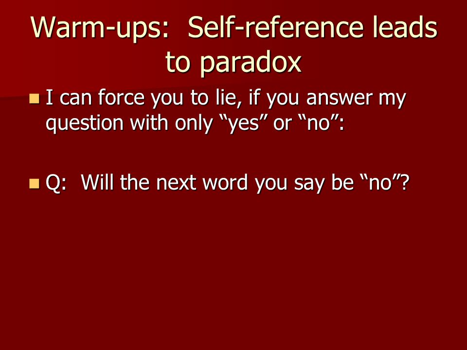 Warm-ups: Self-reference leads to paradox I can force you to lie, if you answer my question with only yes or no : I can force you to lie, if you answer my question with only yes or no : Q: Will the next word you say be no .