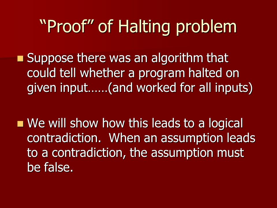 Proof of Halting problem Suppose there was an algorithm that could tell whether a program halted on given input……(and worked for all inputs) Suppose there was an algorithm that could tell whether a program halted on given input……(and worked for all inputs) We will show how this leads to a logical contradiction.