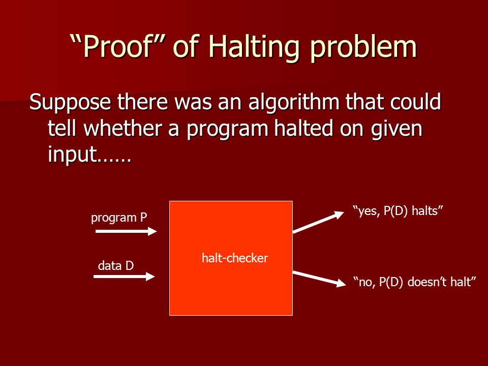 Proof of Halting problem Suppose there was an algorithm that could tell whether a program halted on given input…… program P data D yes, P(D) halts no, P(D) doesn't halt halt-checker