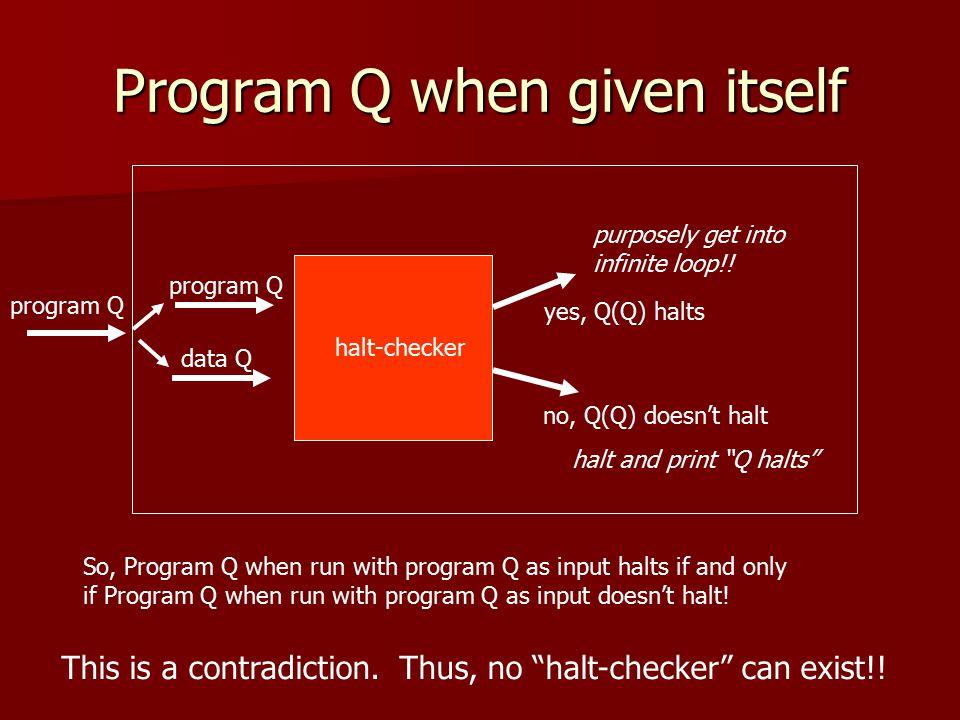 Program Q when given itself program Q data Q yes, Q(Q) halts no, Q(Q) doesn't halt program Q purposely get into infinite loop!.
