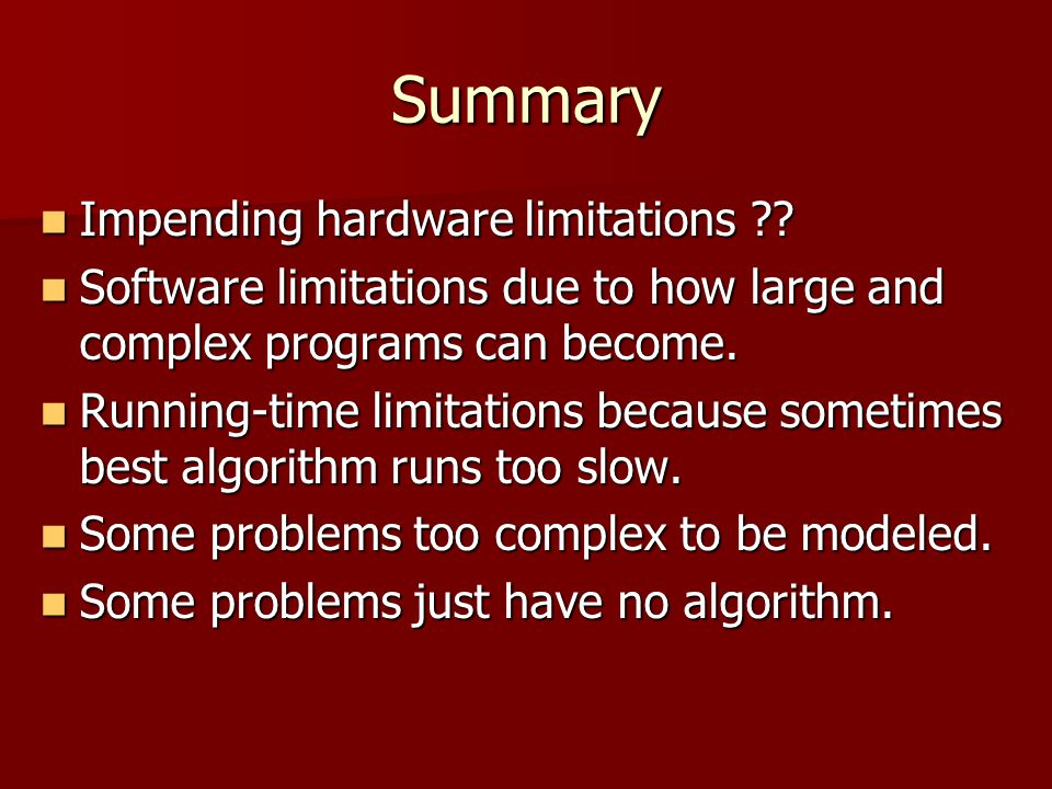 Summary Impending hardware limitations ?? Impending hardware limitations ?? Software limitations due to how large and complex programs can become. Sof
