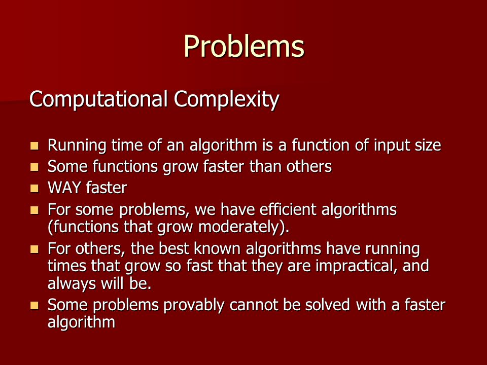 Problems Computational Complexity Running time of an algorithm is a function of input size Running time of an algorithm is a function of input size Some functions grow faster than others Some functions grow faster than others WAY faster WAY faster For some problems, we have efficient algorithms (functions that grow moderately).