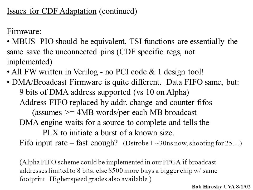 Bob Hirosky UVA 8/1/02 Issues for CDF Adaptation (continued) Firmware: MBUS PIO should be equivalent, TSI functions are essentially the same save the unconnected pins (CDF specific regs, not implemented) All FW written in Verilog - no PCI code & 1 design tool.