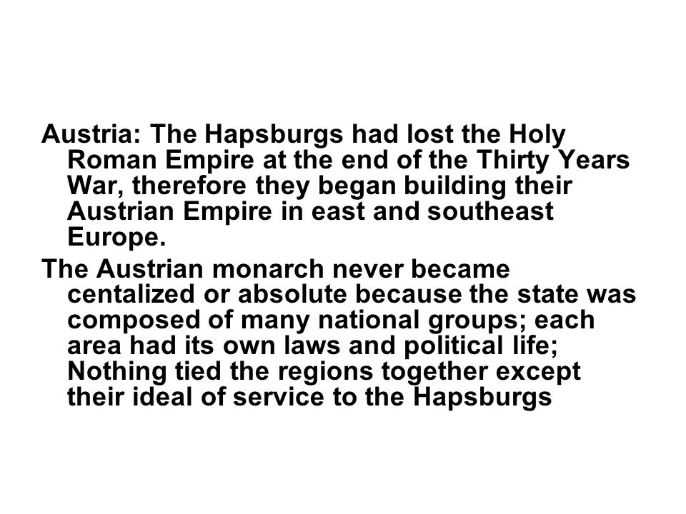 Austria: The Hapsburgs had lost the Holy Roman Empire at the end of the Thirty Years War, therefore they began building their Austrian Empire in east
