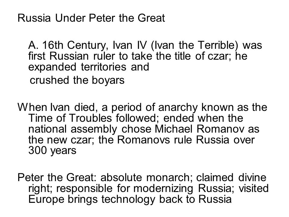 Russia Under Peter the Great A. 16th Century, Ivan IV (Ivan the Terrible) was first Russian ruler to take the title of czar; he expanded territories a