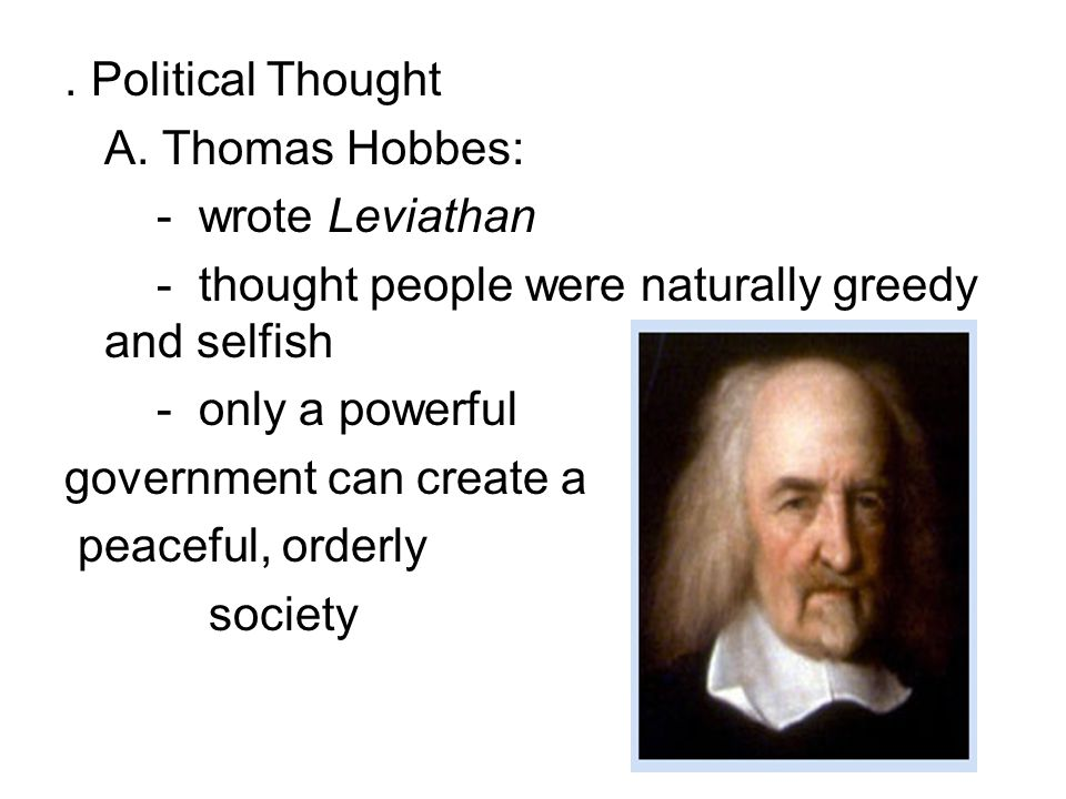 . Political Thought A. Thomas Hobbes: - wrote Leviathan - thought people were naturally greedy and selfish - only a powerful government can create a p