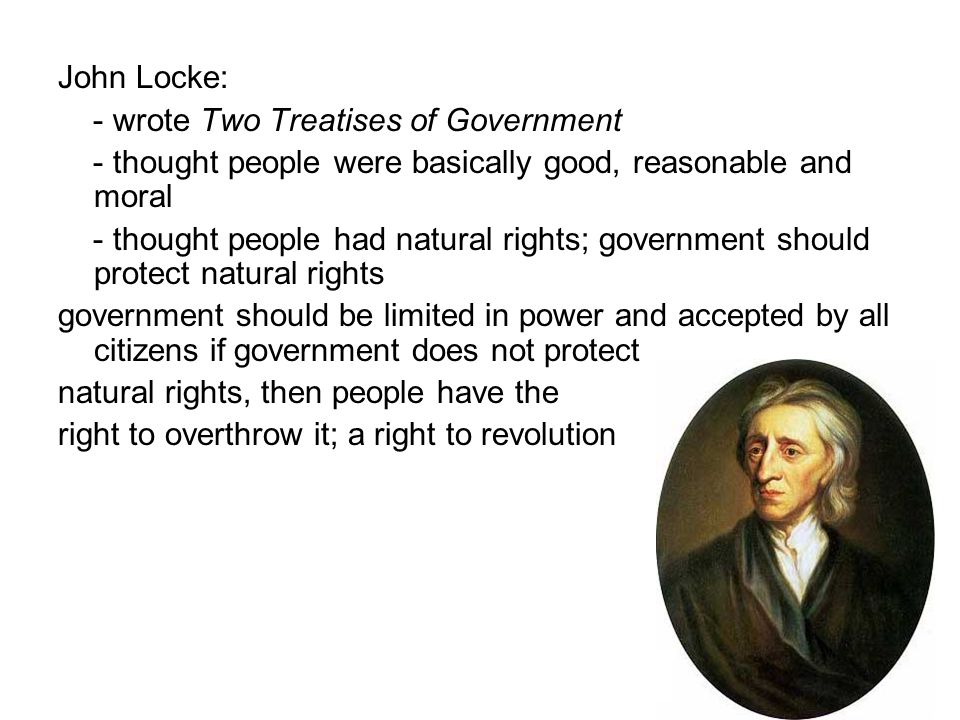 John Locke: - wrote Two Treatises of Government - thought people were basically good, reasonable and moral - thought people had natural rights; govern