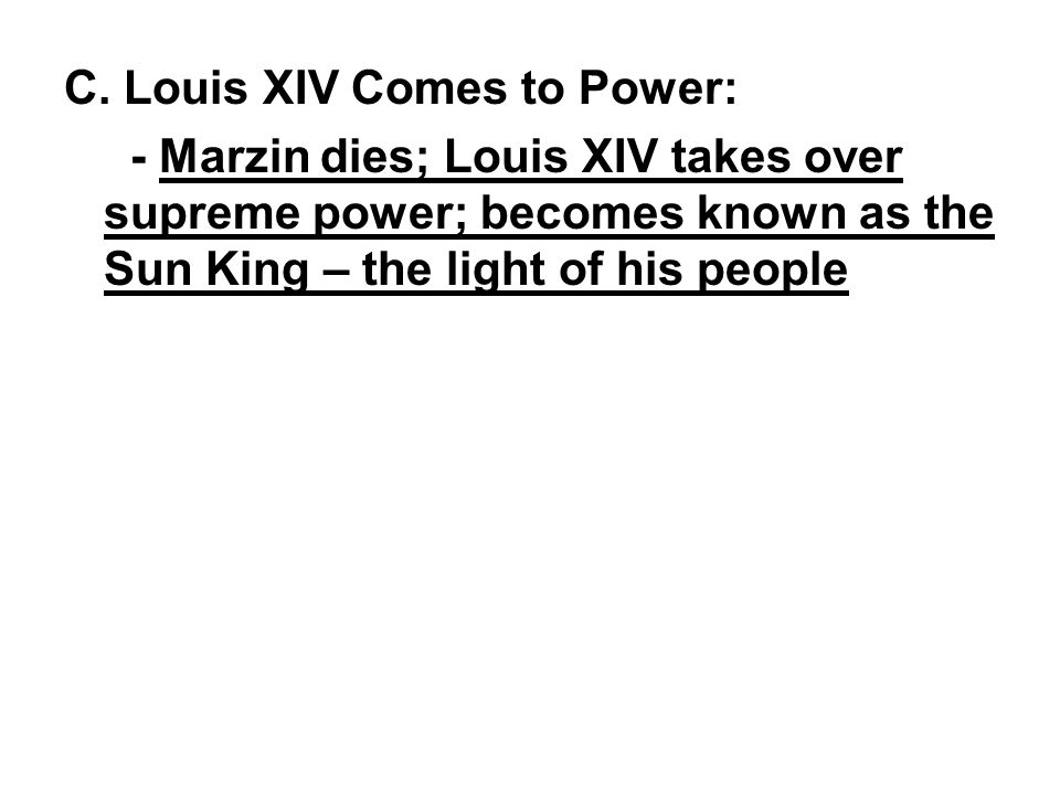 C. Louis XIV Comes to Power: - Marzin dies; Louis XIV takes over supreme power; becomes known as the Sun King – the light of his people