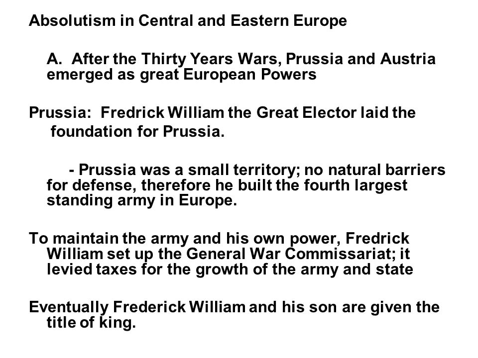 Absolutism in Central and Eastern Europe A. After the Thirty Years Wars, Prussia and Austria emerged as great European Powers Prussia: Fredrick Willia