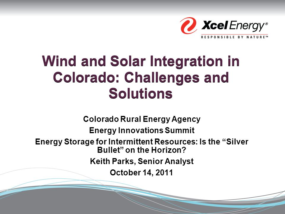 Wind and Solar Integration in Colorado: Challenges and Solutions Colorado Rural Energy Agency Energy Innovations Summit Energy Storage for Intermittent Resources: Is the Silver Bullet on the Horizon.