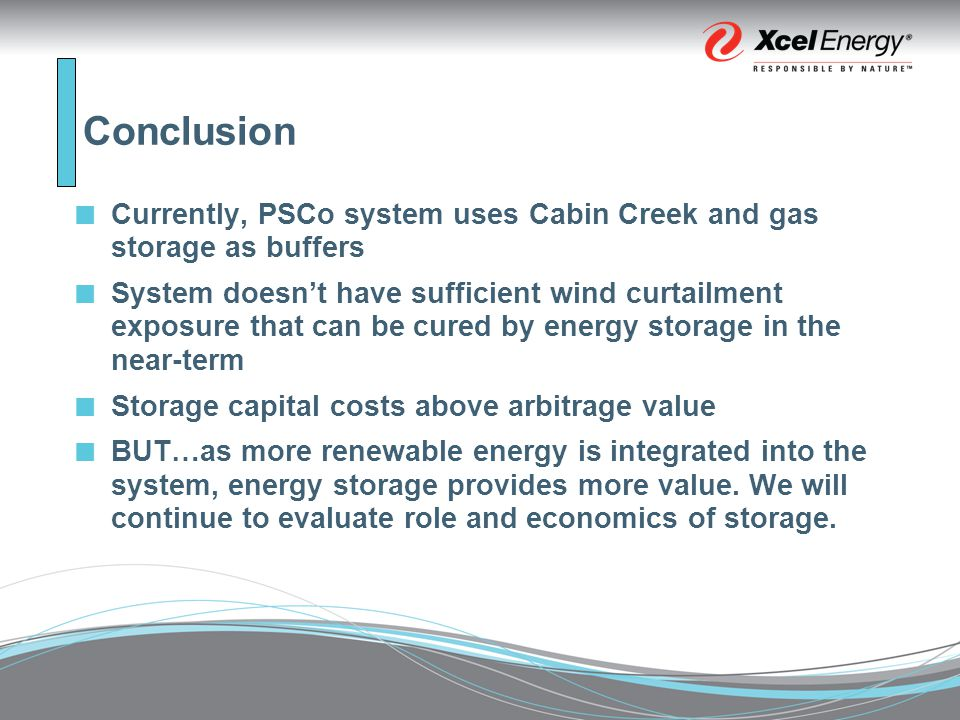 Conclusion Currently, PSCo system uses Cabin Creek and gas storage as buffers System doesn't have sufficient wind curtailment exposure that can be cured by energy storage in the near-term Storage capital costs above arbitrage value BUT…as more renewable energy is integrated into the system, energy storage provides more value.