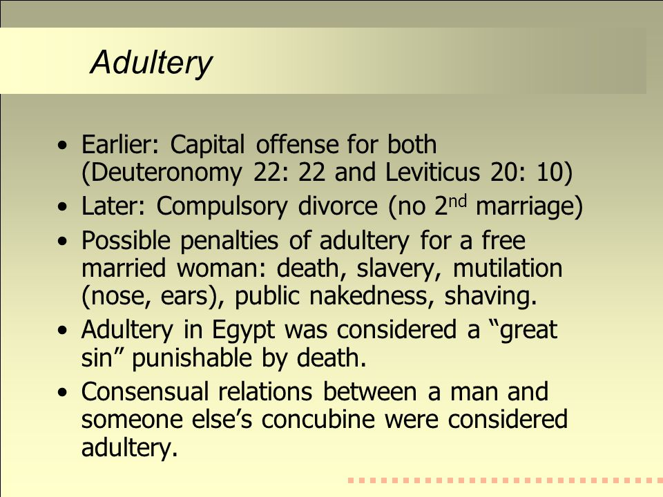 Adultery Earlier: Capital offense for both (Deuteronomy 22: 22 and Leviticus 20: 10) Later: Compulsory divorce (no 2 nd marriage) Possible penalties of adultery for a free married woman: death, slavery, mutilation (nose, ears), public nakedness, shaving.