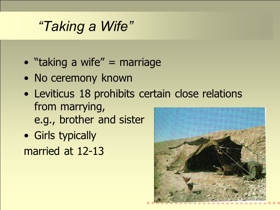 Taking a Wife taking a wife = marriage No ceremony known Leviticus 18 prohibits certain close relations from marrying, e.g., brother and sister Girls typically married at 12-13