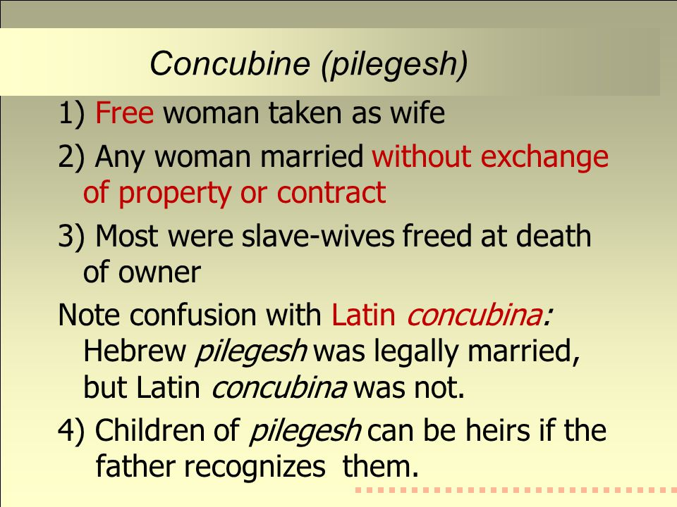 Concubine (pilegesh) 1) Free woman taken as wife 2) Any woman married without exchange of property or contract 3) Most were slave-wives freed at death of owner Note confusion with Latin concubina: Hebrew pilegesh was legally married, but Latin concubina was not.