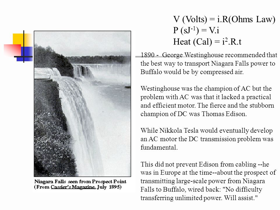 V (Volts) = i.R(Ohms Law) P (sJ -1 ) = V.i Heat (Cal) = i 2.R.t 1890 - George Westinghouse recommended that the best way to transport Niagara Falls power to Buffalo would be by compressed air.