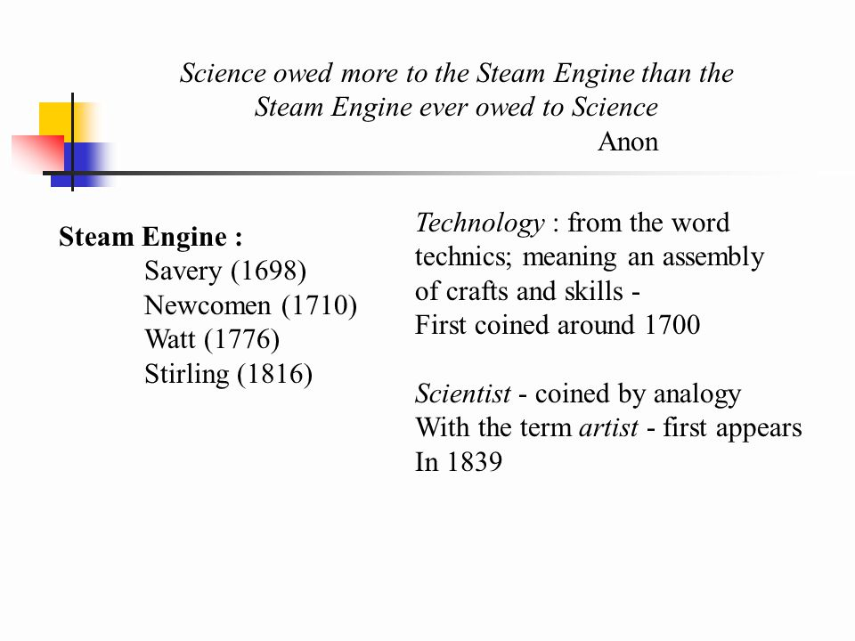 Science owed more to the Steam Engine than the Steam Engine ever owed to Science Anon Steam Engine : Savery (1698) Newcomen (1710) Watt (1776) Stirling (1816) Technology : from the word technics; meaning an assembly of crafts and skills - First coined around 1700 Scientist - coined by analogy With the term artist - first appears In 1839