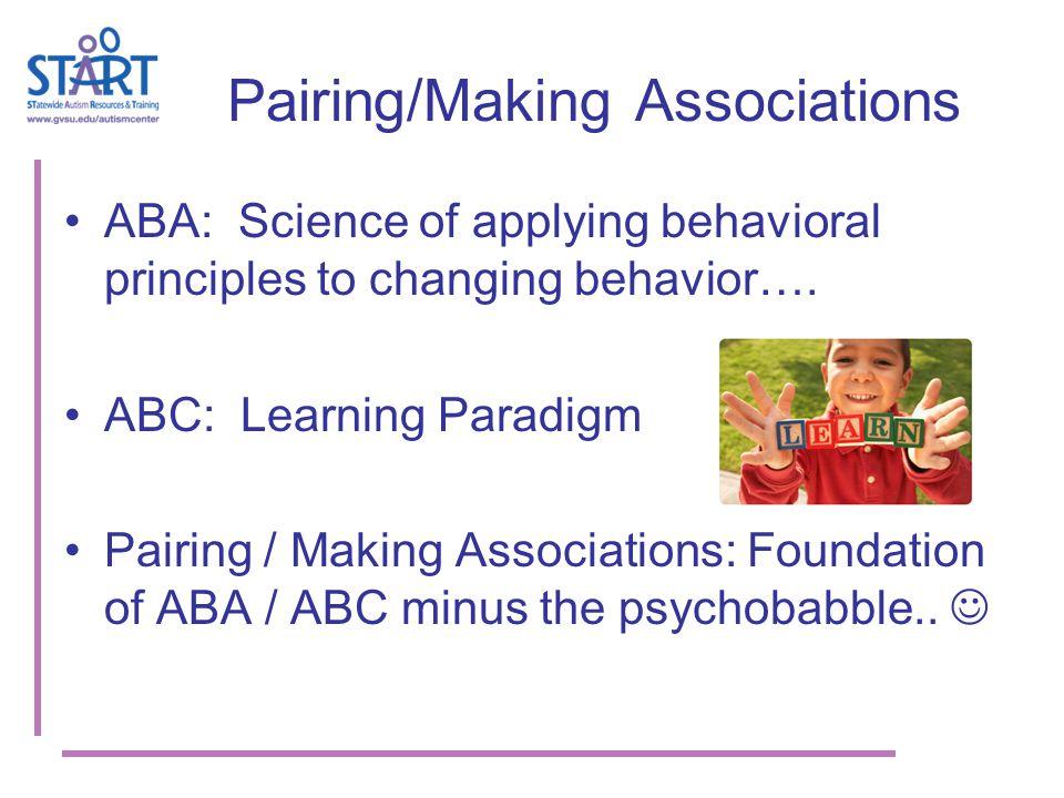 Pairing/Making Associations ABA: Science of applying behavioral principles to changing behavior….