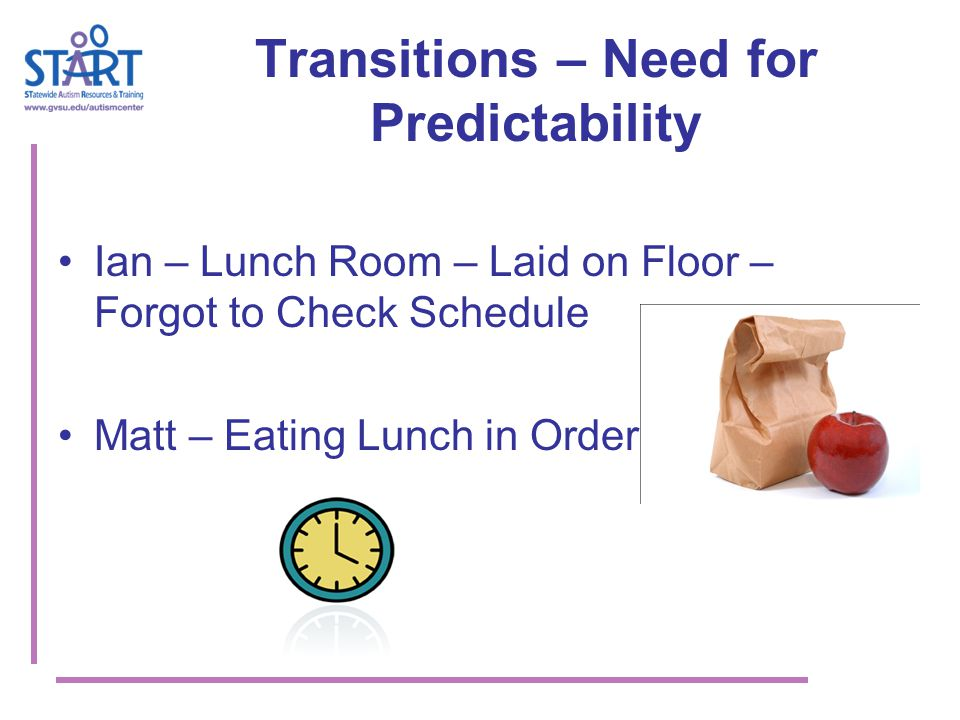 Transitions – Need for Predictability Ian – Lunch Room – Laid on Floor – Forgot to Check Schedule Matt – Eating Lunch in Order