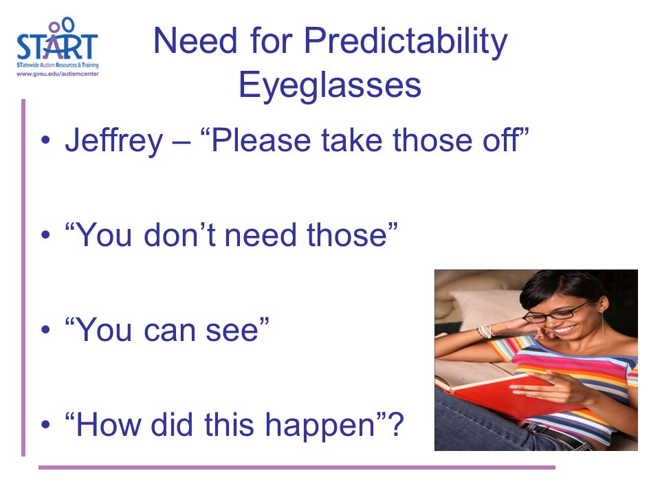 Need for Predictability Eyeglasses Jeffrey – Please take those off You don't need those You can see How did this happen ?