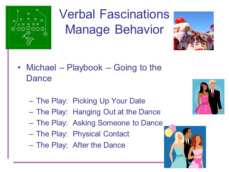 Verbal Fascinations Manage Behavior Michael – Playbook – Going to the Dance –The Play: Picking Up Your Date –The Play: Hanging Out at the Dance –The Play: Asking Someone to Dance –The Play: Physical Contact –The Play: After the Dance