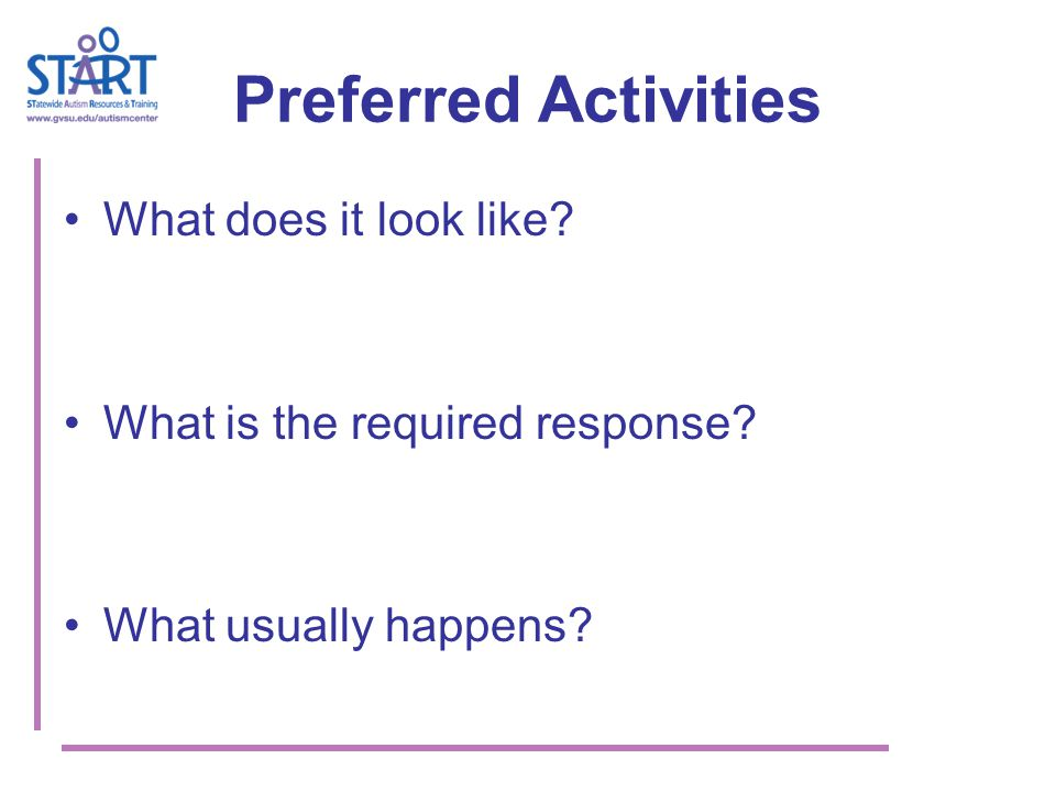 Preferred Activities What does it look like? What is the required response? What usually happens?