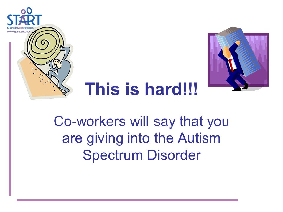 This is hard!!! Co-workers will say that you are giving into the Autism Spectrum Disorder