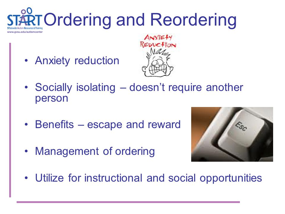 Ordering and Reordering Anxiety reduction Socially isolating – doesn't require another person Benefits – escape and reward Management of ordering Utilize for instructional and social opportunities