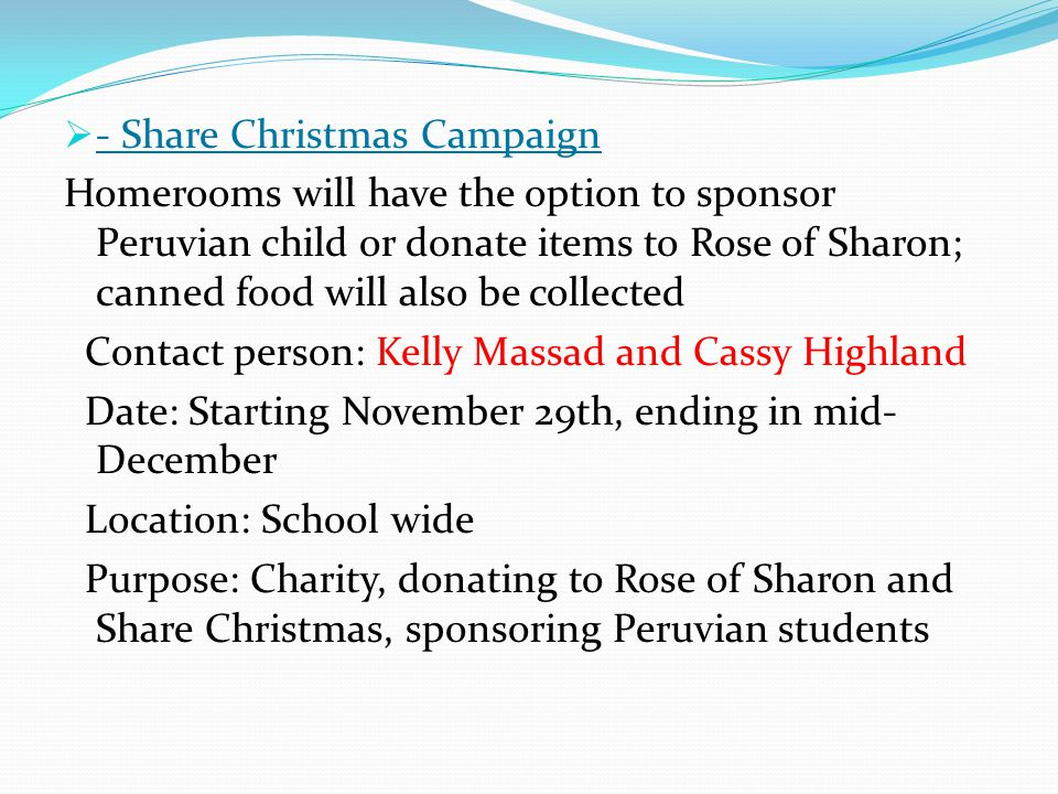  - Share Christmas Campaign Homerooms will have the option to sponsor Peruvian child or donate items to Rose of Sharon; canned food will also be collected Contact person: Kelly Massad and Cassy Highland Date: Starting November 29th, ending in mid- December Location: School wide Purpose: Charity, donating to Rose of Sharon and Share Christmas, sponsoring Peruvian students