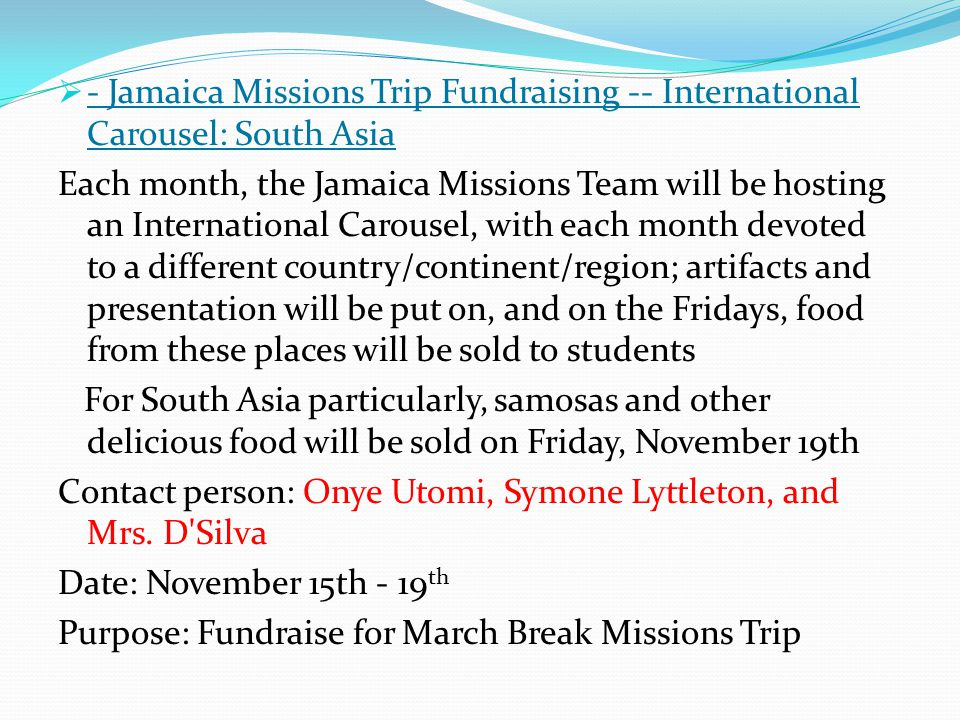  - Jamaica Missions Trip Fundraising -- International Carousel: South Asia Each month, the Jamaica Missions Team will be hosting an International Carousel, with each month devoted to a different country/continent/region; artifacts and presentation will be put on, and on the Fridays, food from these places will be sold to students For South Asia particularly, samosas and other delicious food will be sold on Friday, November 19th Contact person: Onye Utomi, Symone Lyttleton, and Mrs.