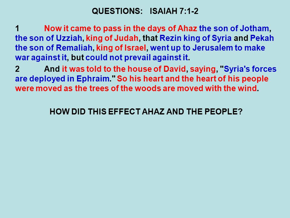 QUESTIONS:ISAIAH 7:1-2 1Now it came to pass in the days of Ahaz the son of Jotham, the son of Uzziah, king of Judah, that Rezin king of Syria and Peka