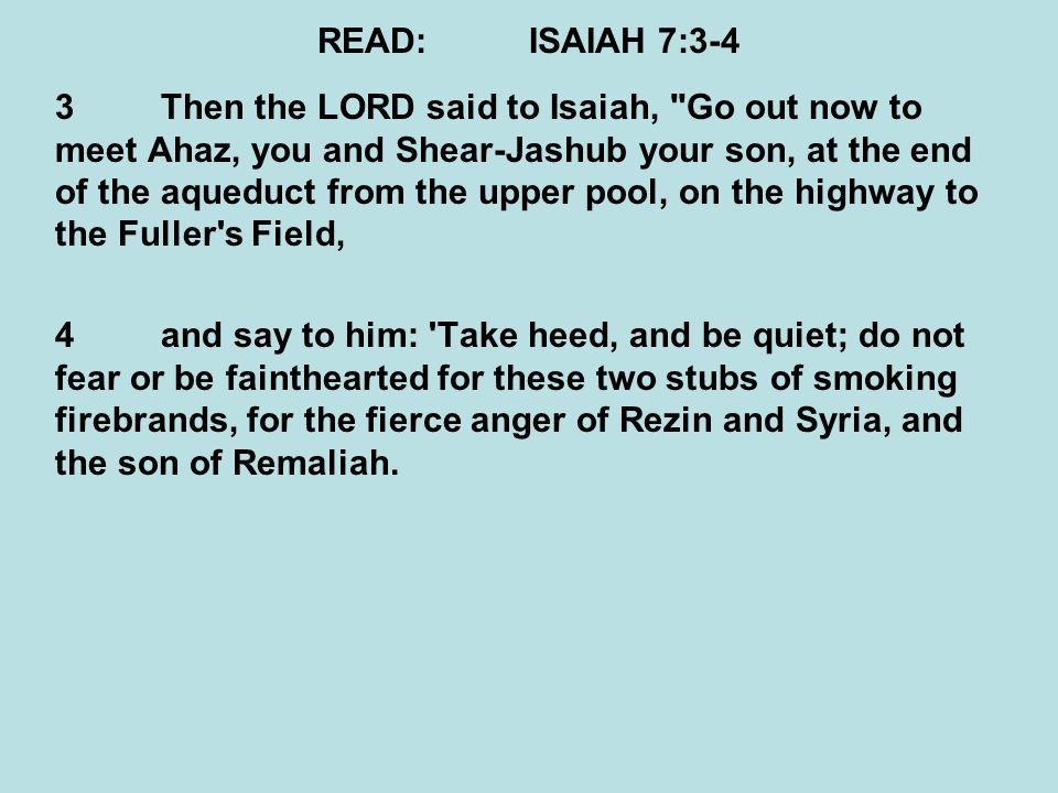 READ:ISAIAH 7:3-4 3Then the LORD said to Isaiah, Go out now to meet Ahaz, you and Shear-Jashub your son, at the end of the aqueduct from the upper pool, on the highway to the Fuller s Field, 4and say to him: Take heed, and be quiet; do not fear or be fainthearted for these two stubs of smoking firebrands, for the fierce anger of Rezin and Syria, and the son of Remaliah.