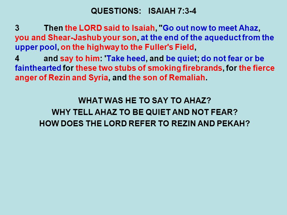 QUESTIONS:ISAIAH 7:3-4 3Then the LORD said to Isaiah, Go out now to meet Ahaz, you and Shear-Jashub your son, at the end of the aqueduct from the upper pool, on the highway to the Fuller s Field, 4and say to him: Take heed, and be quiet; do not fear or be fainthearted for these two stubs of smoking firebrands, for the fierce anger of Rezin and Syria, and the son of Remaliah.
