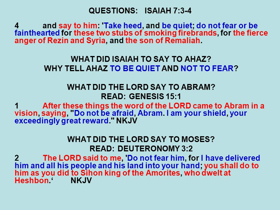 QUESTIONS:ISAIAH 7:3-4 4and say to him: Take heed, and be quiet; do not fear or be fainthearted for these two stubs of smoking firebrands, for the fierce anger of Rezin and Syria, and the son of Remaliah.