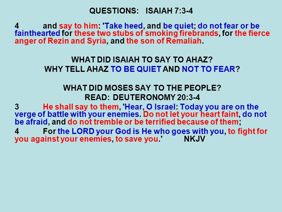 QUESTIONS:ISAIAH 7:3-4 4and say to him: 'Take heed, and be quiet; do not fear or be fainthearted for these two stubs of smoking firebrands, for the fi