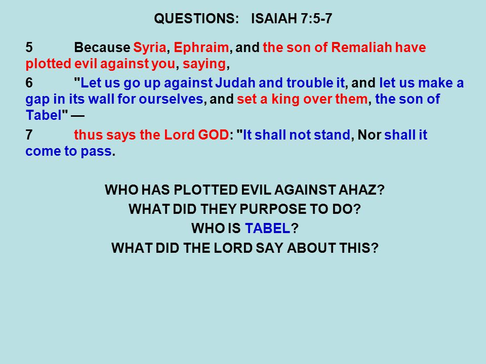 QUESTIONS:ISAIAH 7:5-7 5Because Syria, Ephraim, and the son of Remaliah have plotted evil against you, saying, 6 Let us go up against Judah and trouble it, and let us make a gap in its wall for ourselves, and set a king over them, the son of Tabel — 7thus says the Lord GOD: It shall not stand, Nor shall it come to pass.