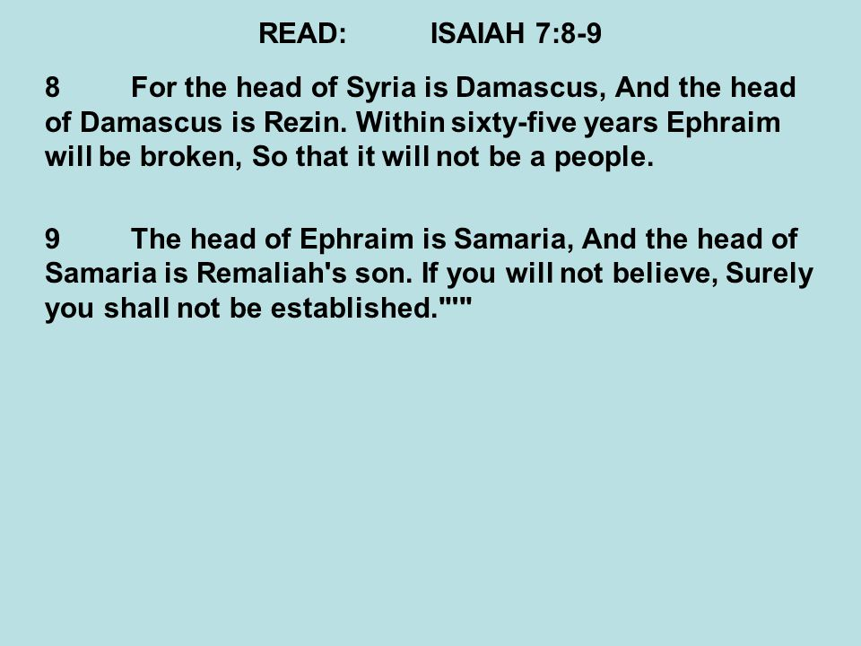 READ:ISAIAH 7:8-9 8For the head of Syria is Damascus, And the head of Damascus is Rezin. Within sixty-five years Ephraim will be broken, So that it wi
