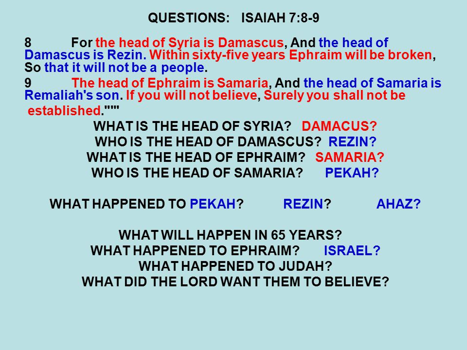 QUESTIONS:ISAIAH 7:8-9 8For the head of Syria is Damascus, And the head of Damascus is Rezin. Within sixty-five years Ephraim will be broken, So that