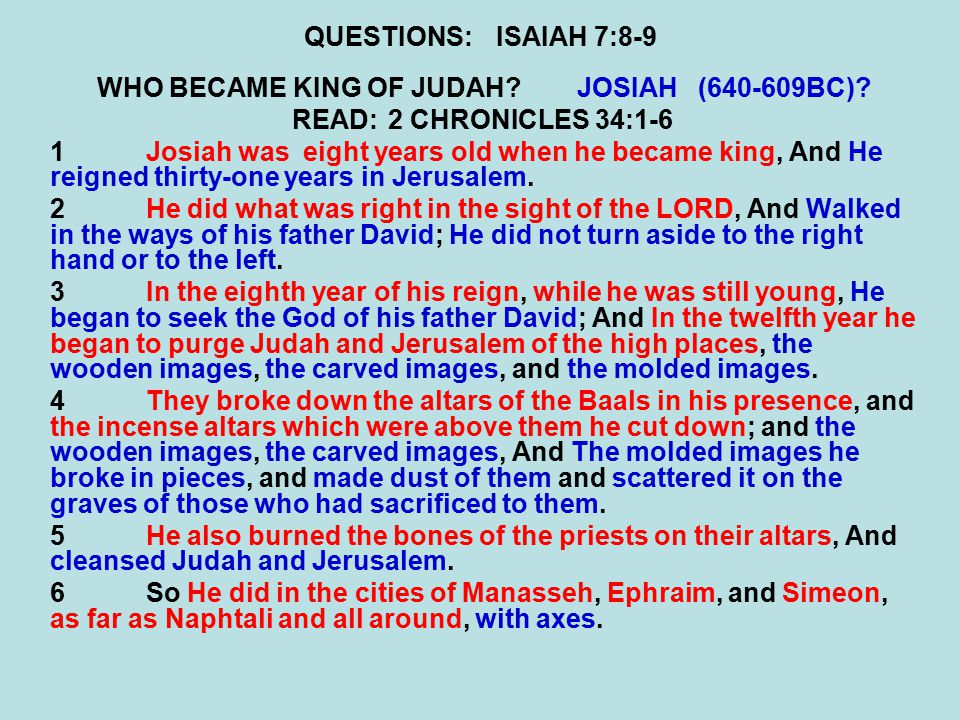 QUESTIONS:ISAIAH 7:8-9 WHO BECAME KING OF JUDAH?JOSIAH (640-609BC)? READ:2 CHRONICLES 34:1-6 1Josiah was eight years old when he became king, And He r