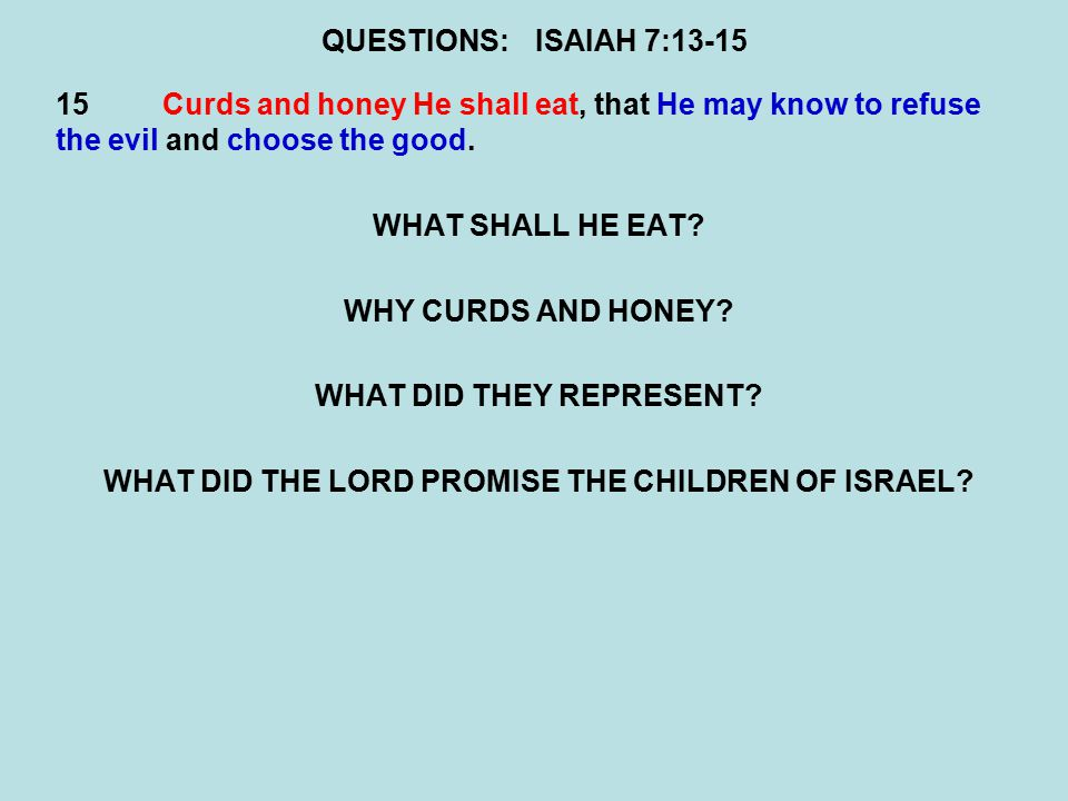QUESTIONS:ISAIAH 7:13-15 15Curds and honey He shall eat, that He may know to refuse the evil and choose the good.