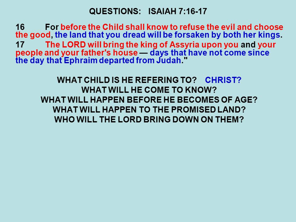 QUESTIONS:ISAIAH 7:16-17 16For before the Child shall know to refuse the evil and choose the good, the land that you dread will be forsaken by both her kings.