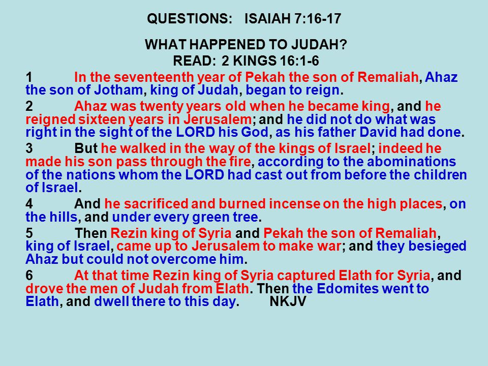 QUESTIONS:ISAIAH 7:16-17 WHAT HAPPENED TO JUDAH? READ:2 KINGS 16:1-6 1In the seventeenth year of Pekah the son of Remaliah, Ahaz the son of Jotham, ki