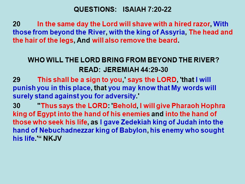 QUESTIONS:ISAIAH 7:20-22 20In the same day the Lord will shave with a hired razor, With those from beyond the River, with the king of Assyria, The hea