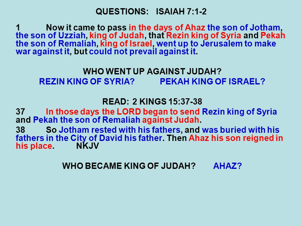QUESTIONS:ISAIAH 7:1-2 1Now it came to pass in the days of Ahaz the son of Jotham, the son of Uzziah, king of Judah, that Rezin king of Syria and Pekah the son of Remaliah, king of Israel, went up to Jerusalem to make war against it, but could not prevail against it.
