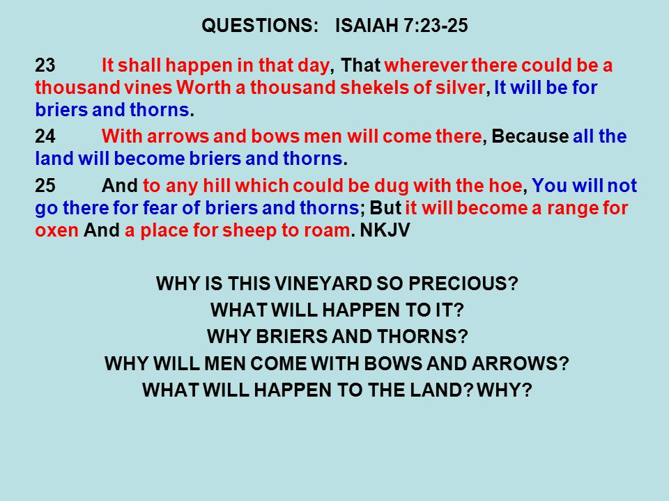 QUESTIONS:ISAIAH 7:23-25 23It shall happen in that day, That wherever there could be a thousand vines Worth a thousand shekels of silver, It will be for briers and thorns.