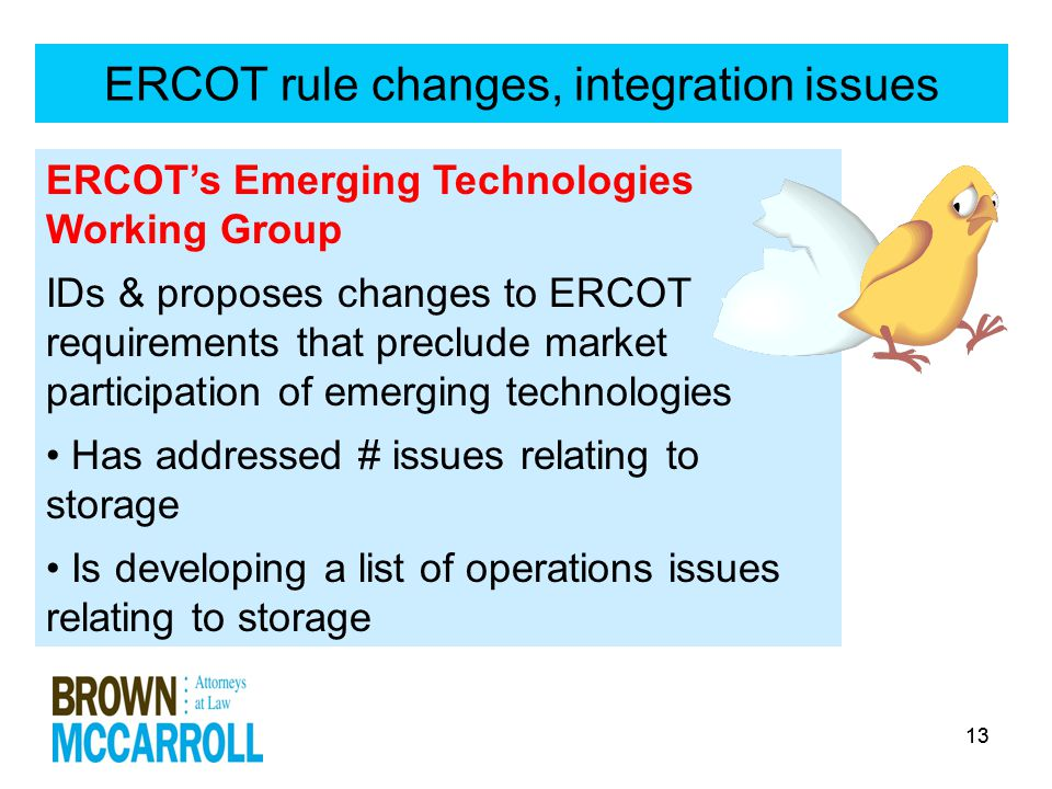 13 ERCOT rule changes, integration issues ERCOT's Emerging Technologies Working Group IDs & proposes changes to ERCOT requirements that preclude market participation of emerging technologies Has addressed # issues relating to storage Is developing a list of operations issues relating to storage