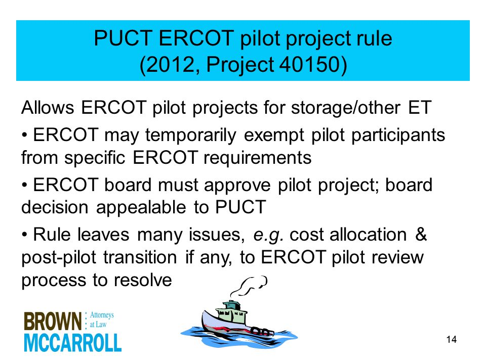 14 PUCT ERCOT pilot project rule (2012, Project 40150) Allows ERCOT pilot projects for storage/other ET ERCOT may temporarily exempt pilot participants from specific ERCOT requirements ERCOT board must approve pilot project; board decision appealable to PUCT Rule leaves many issues, e.g.