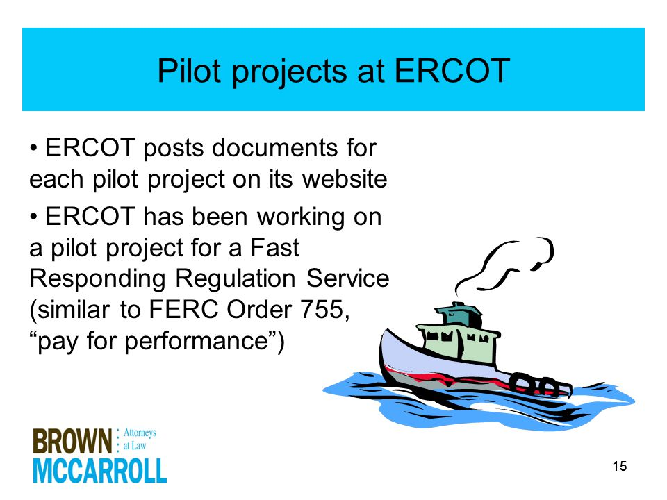 15 Pilot projects at ERCOT ERCOT posts documents for each pilot project on its website ERCOT has been working on a pilot project for a Fast Responding Regulation Service (similar to FERC Order 755, pay for performance )