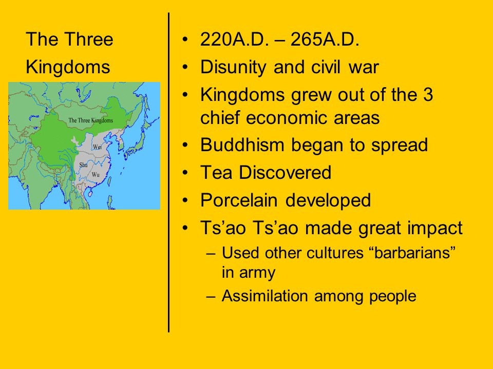 The Three Kingdoms 220A.D. – 265A.D. Disunity and civil war Kingdoms grew out of the 3 chief economic areas Buddhism began to spread Tea Discovered Po