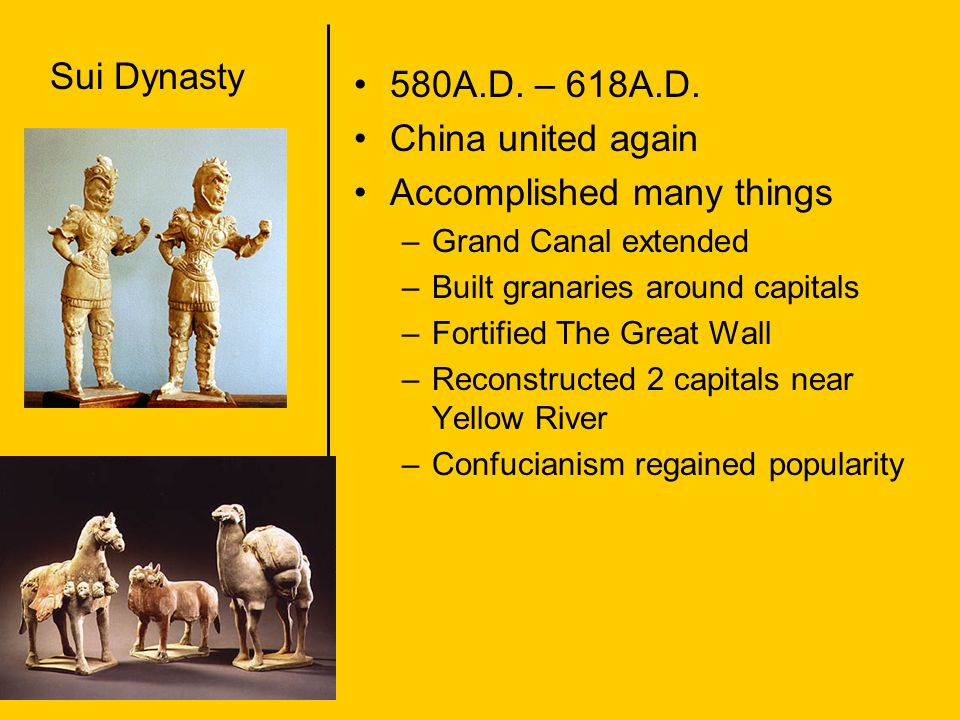 Sui Dynasty 580A.D. – 618A.D. China united again Accomplished many things –Grand Canal extended –Built granaries around capitals –Fortified The Great